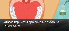 каталог игр- игры про лечение зубов на нашем сайте