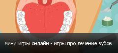 мини игры онлайн - игры про лечение зубов