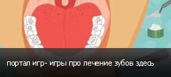 портал игр- игры про лечение зубов здесь