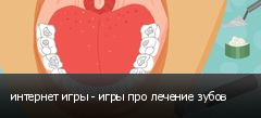 интернет игры - игры про лечение зубов