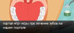 портал игр- игры про лечение зубов на нашем портале