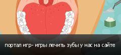 портал игр- игры лечить зубы у нас на сайте