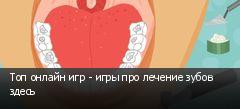 Топ онлайн игр - игры про лечение зубов здесь
