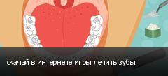 скачай в интернете игры лечить зубы