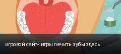 игровой сайт- игры лечить зубы здесь