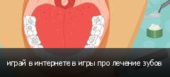 играй в интернете в игры про лечение зубов