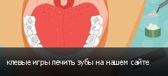 клевые игры лечить зубы на нашем сайте