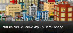 только самые новые игры в Лего Городе