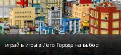 играй в игры в Лего Городе на выбор