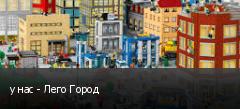 у нас - Лего Город