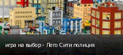 игра на выбор - Лего Сити полиция