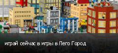 играй сейчас в игры в Лего Город