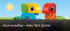 игра на выбор - игры Лего Дупло