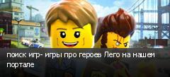 поиск игр- игры про героев Лего на нашем портале