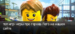 топ игр- игры про героев Лего на нашем сайте