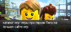 каталог игр- игры про героев Лего на лучшем сайте игр