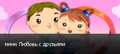 мини Любовь с друзьями