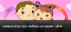 клевые игры про любовь на нашем сайте