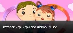 каталог игр- игры про любовь у нас