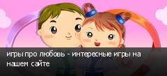 игры про любовь - интересные игры на нашем сайте