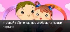 игровой сайт- игры про любовь на нашем портале
