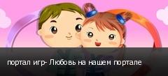 портал игр- Любовь на нашем портале