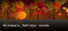 На ловкость , flash игры - онлайн