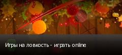 Игры на ловкость - играть online