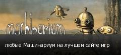любые Машинариум на лучшем сайте игр
