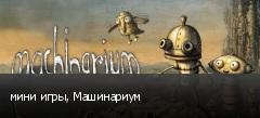 мини игры, Машинариум