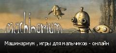 Машинариум , игры для мальчиков - онлайн