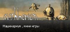 Машинариум , мини игры