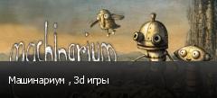 Машинариум , 3d игры