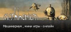 Машинариум , мини игры - онлайн