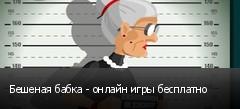 Бешеная бабка - онлайн игры бесплатно