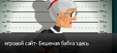 игровой сайт- Бешеная бабка здесь