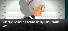 клевые Бешеная бабка на лучшем сайте игр