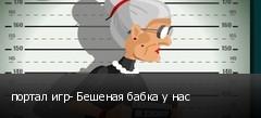 портал игр- Бешеная бабка у нас