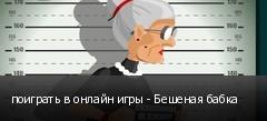 поиграть в онлайн игры - Бешеная бабка