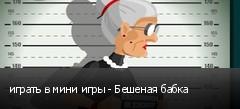 играть в мини игры - Бешеная бабка