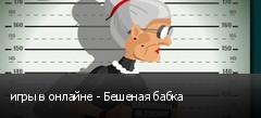 игры в онлайне - Бешеная бабка