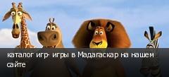 каталог игр- игры в Мадагаскар на нашем сайте