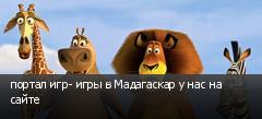 портал игр- игры в Мадагаскар у нас на сайте