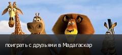 поиграть с друзьями в Мадагаскар