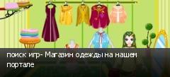 поиск игр- Магазин одежды на нашем портале