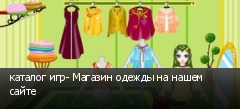 каталог игр- Магазин одежды на нашем сайте