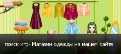 поиск игр- Магазин одежды на нашем сайте