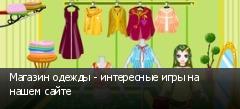 Магазин одежды - интересные игры на нашем сайте