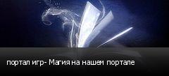 портал игр- Магия на нашем портале