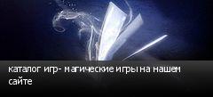 каталог игр- магические игры на нашем сайте